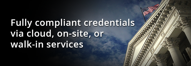 Fully compliant credentials via cloud, on-site, or walk-in services